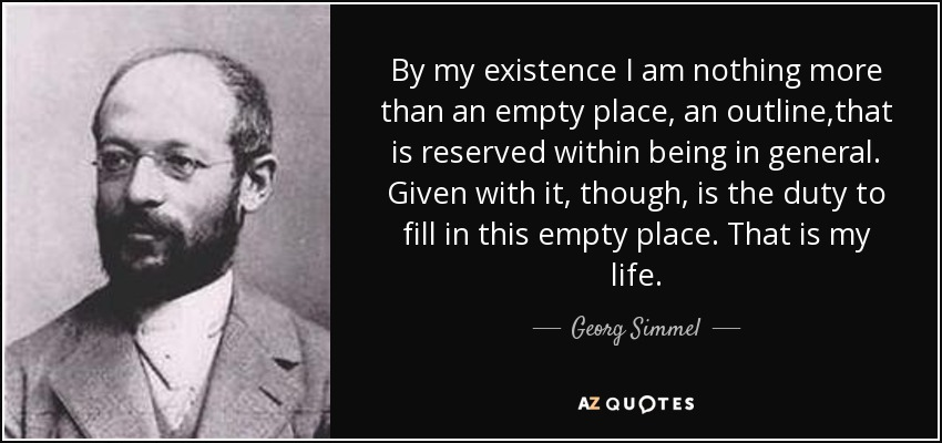 By my existence I am nothing more than an empty place, an outline,that is reserved within being in general. Given with it, though, is the duty to fill in this empty place. That is my life. - Georg Simmel