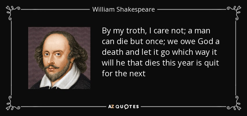 By my troth, I care not; a man can die but once; we owe God a death and let it go which way it will he that dies this year is quit for the next - William Shakespeare