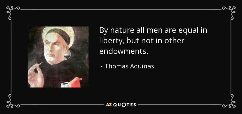 By nature all men are equal in liberty, but not in other endowments. - Thomas Aquinas