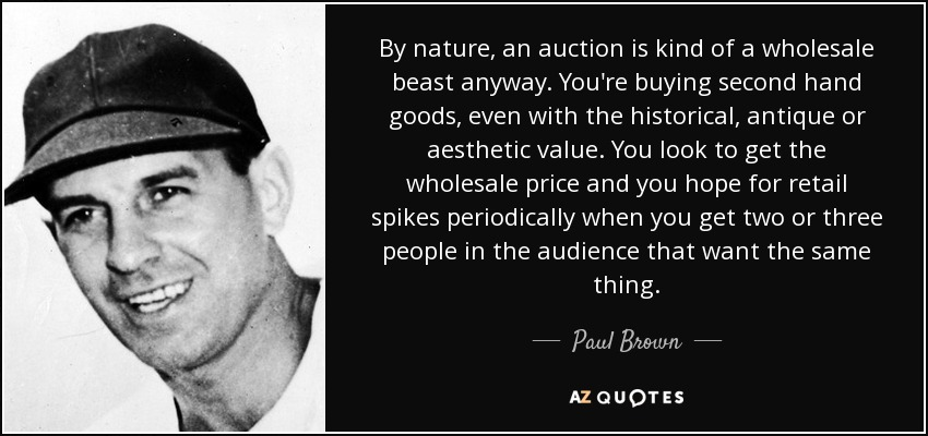 By nature, an auction is kind of a wholesale beast anyway. You're buying second hand goods, even with the historical, antique or aesthetic value. You look to get the wholesale price and you hope for retail spikes periodically when you get two or three people in the audience that want the same thing. - Paul Brown