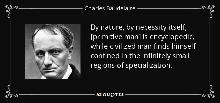 By nature, by necessity itself, [primitive man] is encyclopedic, while civilized man finds himself confined in the infinitely small regions of specialization. - Charles Baudelaire