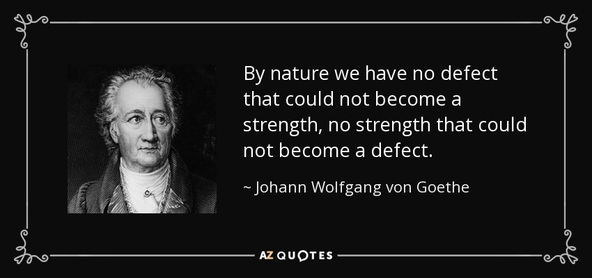 By nature we have no defect that could not become a strength, no strength that could not become a defect. - Johann Wolfgang von Goethe