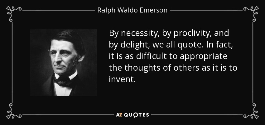 By necessity, by proclivity, and by delight, we all quote. In fact, it is as difficult to appropriate the thoughts of others as it is to invent. - Ralph Waldo Emerson
