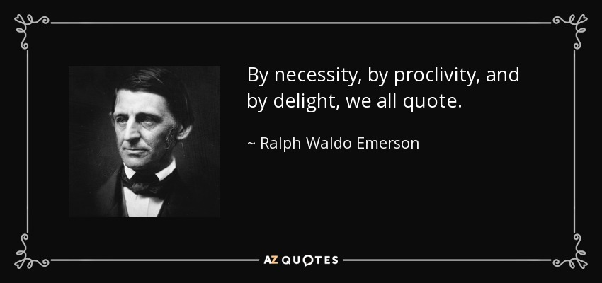 By necessity, by proclivity, and by delight, we all quote. - Ralph Waldo Emerson