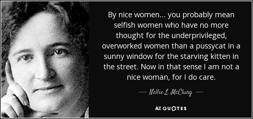 By nice women . . . you probably mean selfish women who have no more thought for the underprivileged, overworked women than a pussycat in a sunny window for the starving kitten in the street. Now in that sense I am not a nice woman, for I do care. - Nellie L. McClung