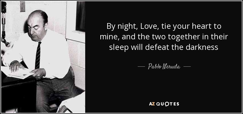 By night, Love, tie your heart to mine, and the two together in their sleep will defeat the darkness - Pablo Neruda