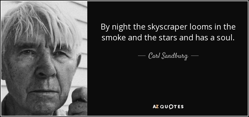 By night the skyscraper looms in the smoke and the stars and has a soul. - Carl Sandburg