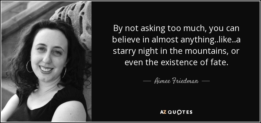 By not asking too much, you can believe in almost anything..like..a starry night in the mountains, or even the existence of fate. - Aimee Friedman