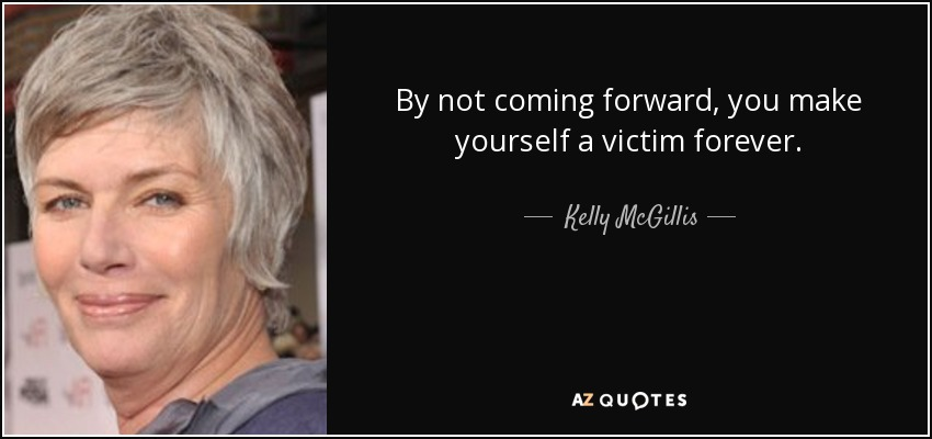 By not coming forward, you make yourself a victim forever. - Kelly McGillis