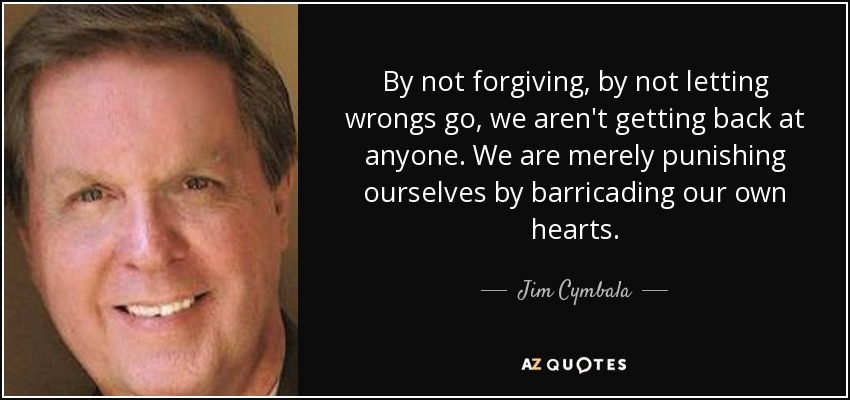 By not forgiving, by not letting wrongs go, we aren't getting back at anyone. We are merely punishing ourselves by barricading our own hearts. - Jim Cymbala