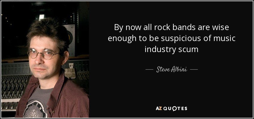 By now all rock bands are wise enough to be suspicious of music industry scum - Steve Albini