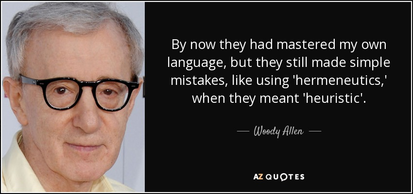By now they had mastered my own language, but they still made simple mistakes, like using 'hermeneutics,' when they meant 'heuristic'. - Woody Allen