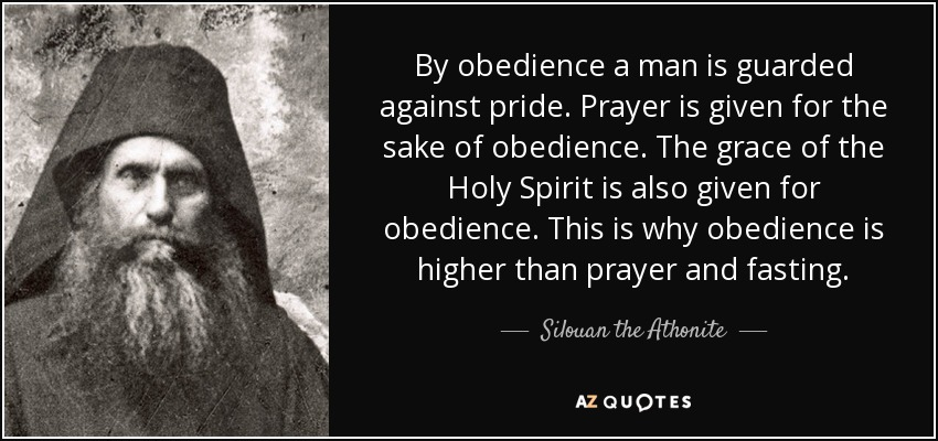 By obedience a man is guarded against pride. Prayer is given for the sake of obedience. The grace of the Holy Spirit is also given for obedience. This is why obedience is higher than prayer and fasting. - Silouan the Athonite