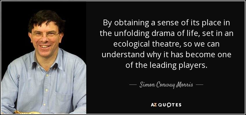 By obtaining a sense of its place in the unfolding drama of life, set in an ecological theatre, so we can understand why it has become one of the leading players. - Simon Conway Morris