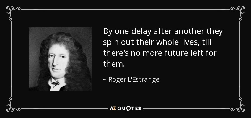 By one delay after another they spin out their whole lives, till there's no more future left for them. - Roger L'Estrange