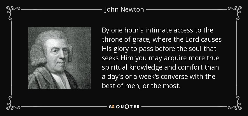 By one hour's intimate access to the throne of grace, where the Lord causes His glory to pass before the soul that seeks Him you may acquire more true spiritual knowledge and comfort than a day's or a week's converse with the best of men, or the most. - John Newton