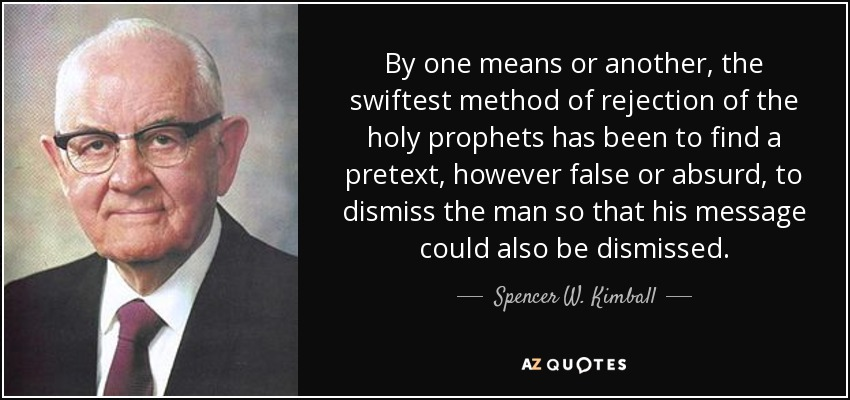 By one means or another, the swiftest method of rejection of the holy prophets has been to find a pretext, however false or absurd, to dismiss the man so that his message could also be dismissed. - Spencer W. Kimball
