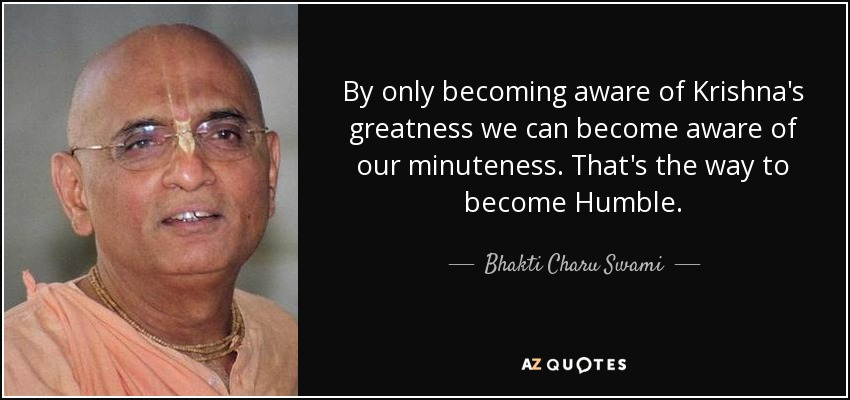 By only becoming aware of Krishna's greatness we can become aware of our minuteness. That's the way to become Humble. - Bhakti Charu Swami