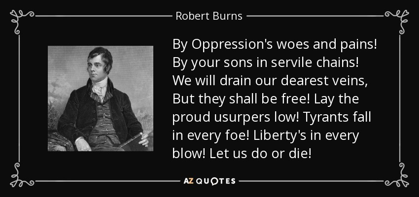 By Oppression's woes and pains! By your sons in servile chains! We will drain our dearest veins, But they shall be free! Lay the proud usurpers low! Tyrants fall in every foe! Liberty's in every blow! Let us do or die! - Robert Burns
