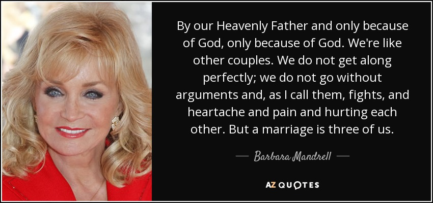 By our Heavenly Father and only because of God, only because of God. We're like other couples. We do not get along perfectly; we do not go without arguments and, as I call them, fights, and heartache and pain and hurting each other. But a marriage is three of us. - Barbara Mandrell