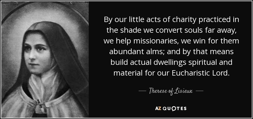 By our little acts of charity practiced in the shade we convert souls far away, we help missionaries, we win for them abundant alms; and by that means build actual dwellings spiritual and material for our Eucharistic Lord. - Therese of Lisieux