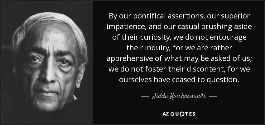 By our pontifical assertions, our superior impatience, and our casual brushing aside of their curiosity, we do not encourage their inquiry, for we are rather apprehensive of what may be asked of us; we do not foster their discontent, for we ourselves have ceased to question. - Jiddu Krishnamurti