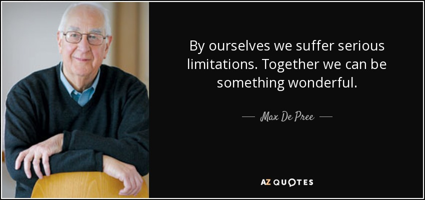 By ourselves we suffer serious limitations. Together we can be something wonderful. - Max De Pree