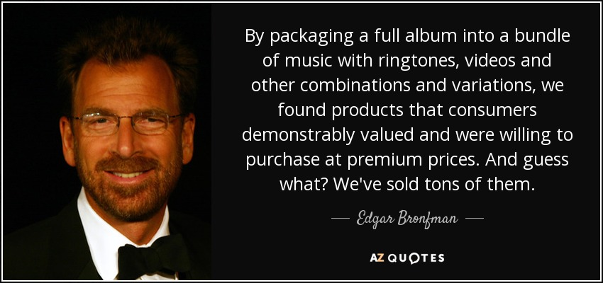 By packaging a full album into a bundle of music with ringtones, videos and other combinations and variations, we found products that consumers demonstrably valued and were willing to purchase at premium prices. And guess what? We've sold tons of them. - Edgar Bronfman, Jr.