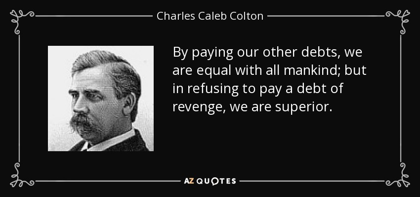 By paying our other debts, we are equal with all mankind; but in refusing to pay a debt of revenge, we are superior. - Charles Caleb Colton