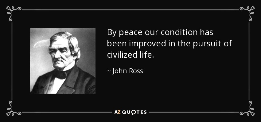 By peace our condition has been improved in the pursuit of civilized life. - John Ross
