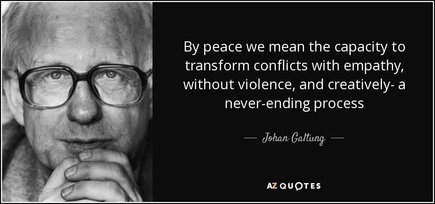 By peace we mean the capacity to transform conflicts with empathy, without violence, and creatively- a never-ending process - Johan Galtung