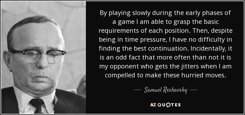 By playing slowly during the early phases of a game I am able to grasp the basic requirements of each position. Then, despite being in time pressure, I have no difficulty in finding the best continuation. Incidentally, it is an odd fact that more often than not it is my opponent who gets the jitters when I am compelled to make these hurried moves. - Samuel Reshevsky