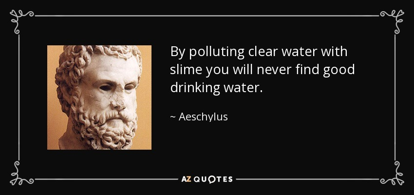 By polluting clear water with slime you will never find good drinking water. - Aeschylus