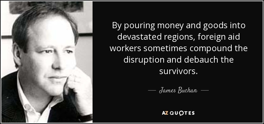 By pouring money and goods into devastated regions, foreign aid workers sometimes compound the disruption and debauch the survivors. - James Buchan