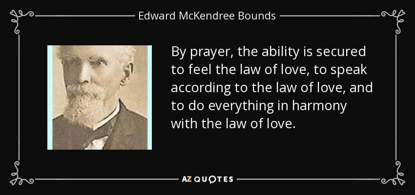 By prayer, the ability is secured to feel the law of love, to speak according to the law of love, and to do everything in harmony with the law of love. - Edward McKendree Bounds