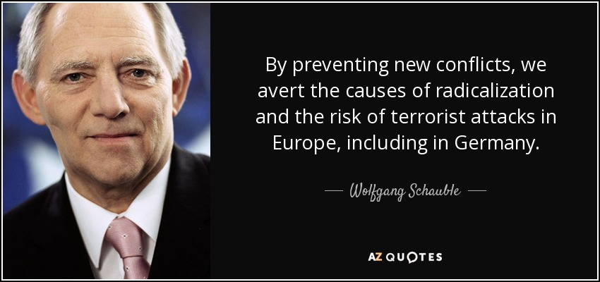 By preventing new conflicts, we avert the causes of radicalization and the risk of terrorist attacks in Europe, including in Germany. - Wolfgang Schauble