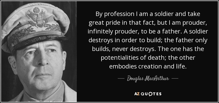 By profession I am a soldier and take great pride in that fact, but I am prouder, infinitely prouder, to be a father. A soldier destroys in order to build; the father only builds, never destroys. The one has the potentialities of death; the other embodies creation and life. - Douglas MacArthur