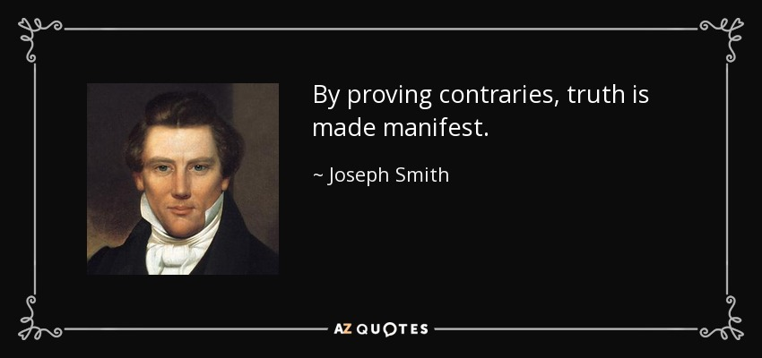By proving contraries, truth is made manifest. - Joseph Smith, Jr.