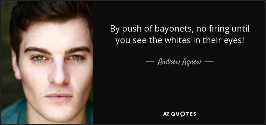 By push of bayonets, no firing until you see the whites in their eyes! - Andrew Agnew