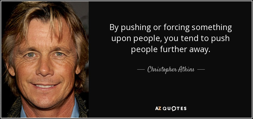 By pushing or forcing something upon people, you tend to push people further away. - Christopher Atkins