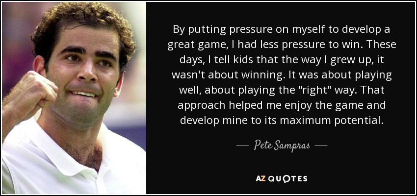 By putting pressure on myself to develop a great game, I had less pressure to win. These days, I tell kids that the way I grew up, it wasn't about winning. It was about playing well, about playing the