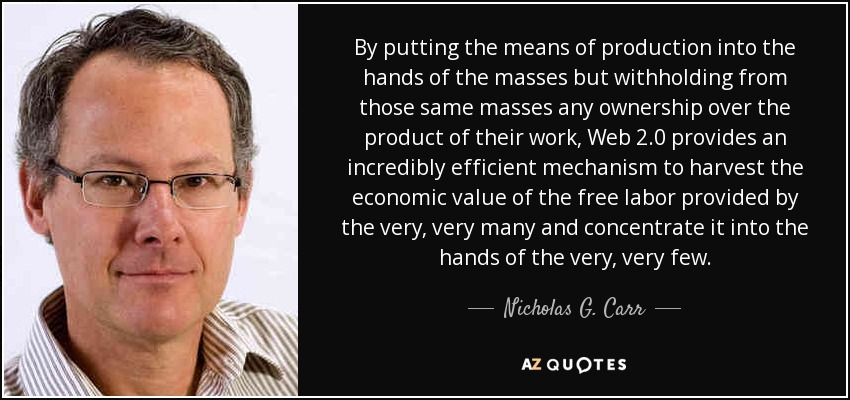 By putting the means of production into the hands of the masses but withholding from those same masses any ownership over the product of their work, Web 2.0 provides an incredibly efficient mechanism to harvest the economic value of the free labor provided by the very, very many and concentrate it into the hands of the very, very few. - Nicholas G. Carr