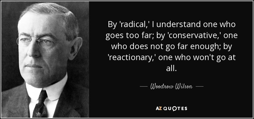 By 'radical,' I understand one who goes too far; by 'conservative,' one who does not go far enough; by 'reactionary,' one who won't go at all. - Woodrow Wilson