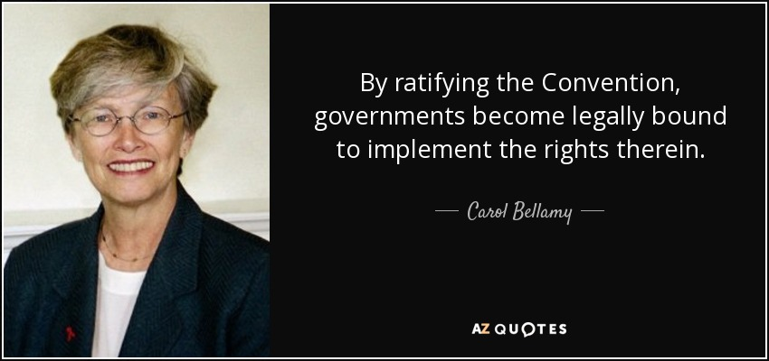 By ratifying the Convention, governments become legally bound to implement the rights therein. - Carol Bellamy