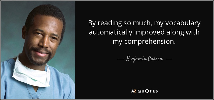 By reading so much, my vocabulary automatically improved along with my comprehension. - Benjamin Carson