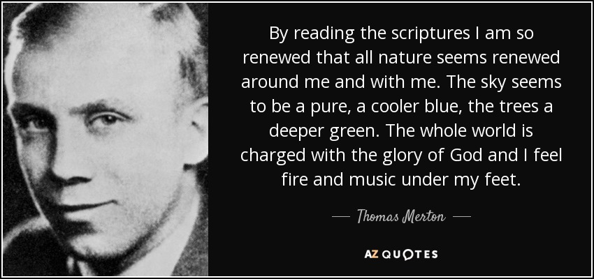 By reading the scriptures I am so renewed that all nature seems renewed around me and with me. The sky seems to be a pure, a cooler blue, the trees a deeper green. The whole world is charged with the glory of God and I feel fire and music under my feet. - Thomas Merton