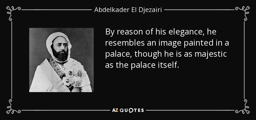 By reason of his elegance, he resembles an image painted in a palace, though he is as majestic as the palace itself. - Abdelkader El Djezairi