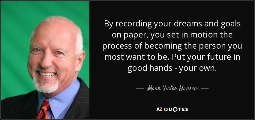 By recording your dreams and goals on paper, you set in motion the process of becoming the person you most want to be. Put your future in good hands - your own. - Mark Victor Hansen