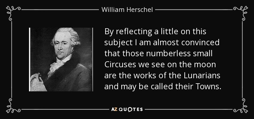 By reflecting a little on this subject I am almost convinced that those numberless small Circuses we see on the moon are the works of the Lunarians and may be called their Towns. - William Herschel
