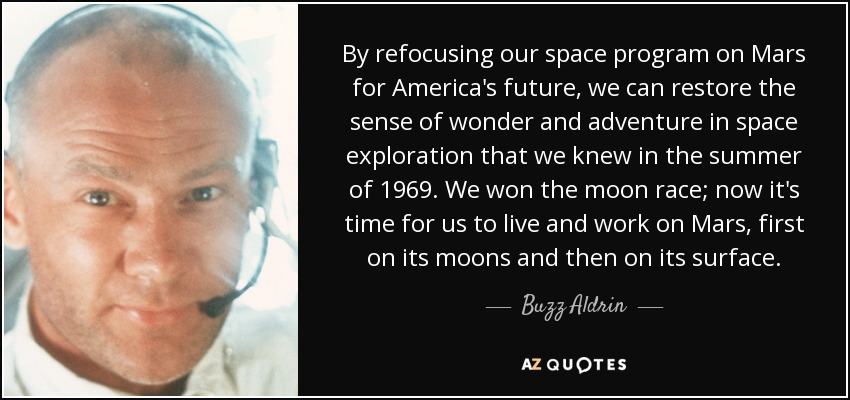By refocusing our space program on Mars for America's future, we can restore the sense of wonder and adventure in space exploration that we knew in the summer of 1969. We won the moon race; now it's time for us to live and work on Mars, first on its moons and then on its surface. - Buzz Aldrin